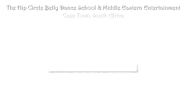 The Hip Circle Belly Dance School & Middle Eastern Entertainment Cape Town, South Africa  Belly Dance Classes                                                                         Group or Solo Performances  (BDASA  & SADTA affiliated)                                                                   of Middle Eastern Dance  Belly Performance Workshops @                                                                            Live Musicians Hen parties Children/ Teen Birthdays                                                                          Live Music with Dancers Baby Showers Corporate Team Building Events                                                     Fire Twirlers & Henna Artists                                                                                                  CLICK HERE TO EMAIL ME Natasha- 083 383 0503- fax: 021 7629746 For 'Whats On' in the Cape Town Belly World look at the Facebook group Hip Circle Bellydancing!